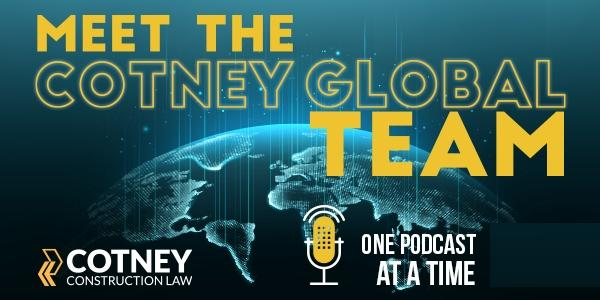 Cotney Construction Law - Meet the Cotney Global Team One Podcast at a Time